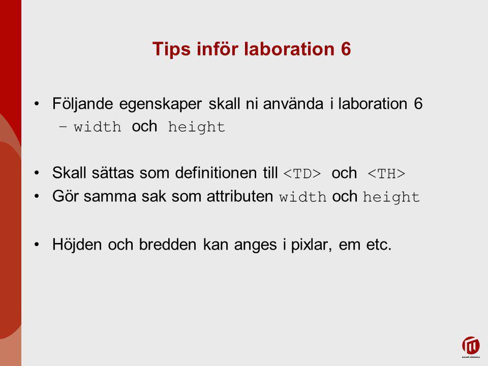 Tips inför laboration 6 Följande egenskaper skall ni använda i laboration 6 –width och height Skall sättas som definitionen till och Gör samma sak som attributen width och height Höjden och bredden kan anges i pixlar, em etc.
