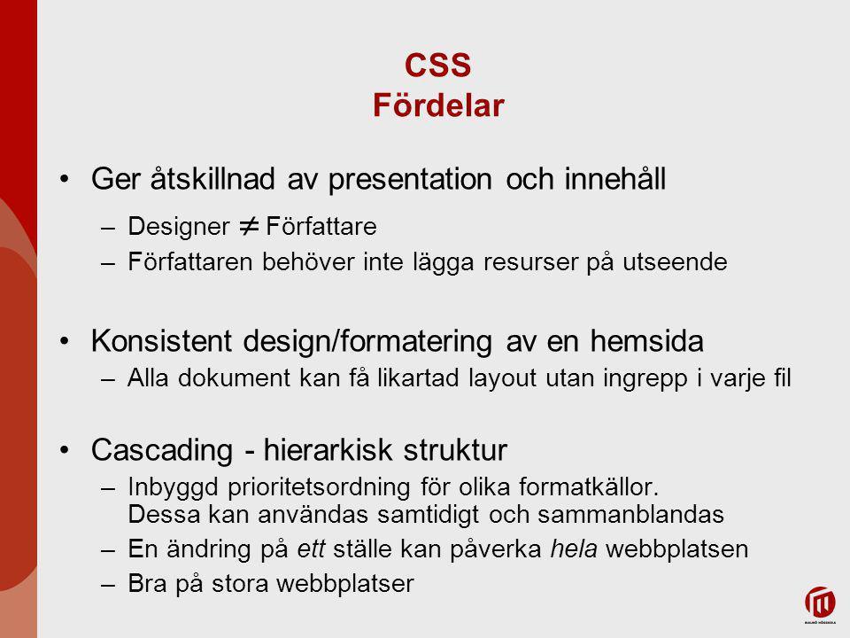 CSS Fördelar Ger åtskillnad av presentation och innehåll –Designer  Författare –Författaren behöver inte lägga resurser på utseende Konsistent design/formatering av en hemsida –Alla dokument kan få likartad layout utan ingrepp i varje fil Cascading - hierarkisk struktur –Inbyggd prioritetsordning för olika formatkällor.