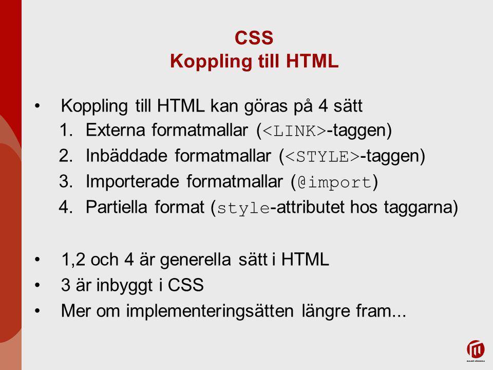 CSS Koppling till HTML Koppling till HTML kan göras på 4 sätt 1.Externa formatmallar ( -taggen) 2.Inbäddade formatmallar ( -taggen) 3.Importerade formatmallar ( @import ) 4.Partiella format ( style -attributet hos taggarna) 1,2 och 4 är generella sätt i HTML 3 är inbyggt i CSS Mer om implementeringsätten längre fram...