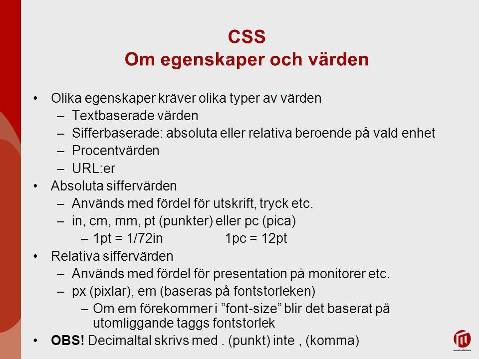 CSS Om egenskaper och värden Olika egenskaper kräver olika typer av värden –Textbaserade värden –Sifferbaserade: absoluta eller relativa beroende på vald enhet –Procentvärden –URL:er Absoluta siffervärden –Används med fördel för utskrift, tryck etc.