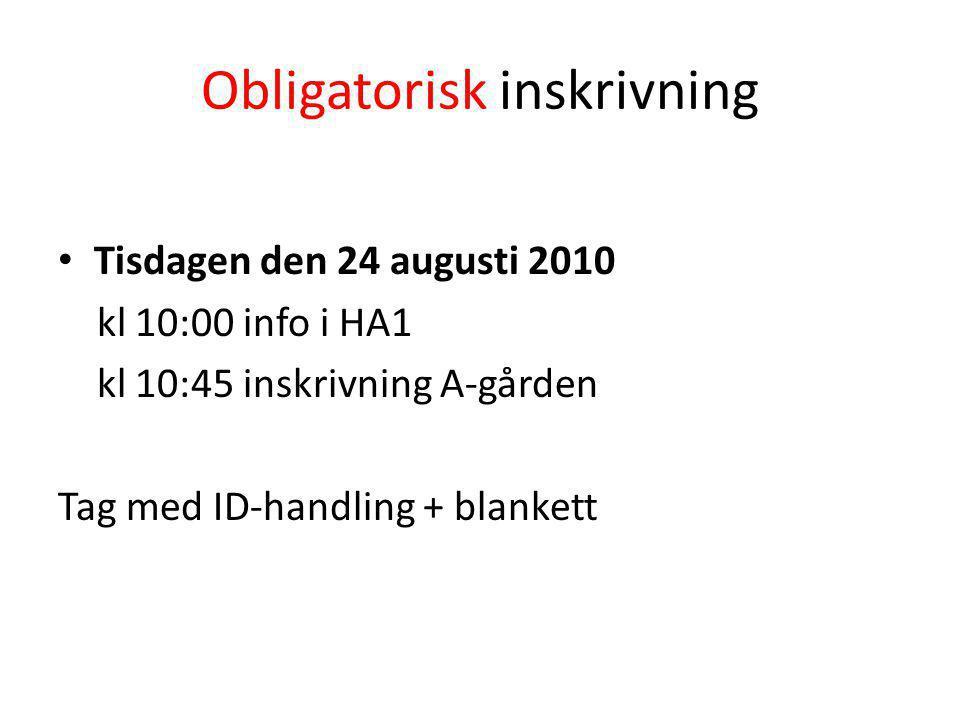 Obligatorisk inskrivning Tisdagen den 24 augusti 2010 kl 10:00 info i HA1 kl 10:45 inskrivning A-gården Tag med ID-handling + blankett