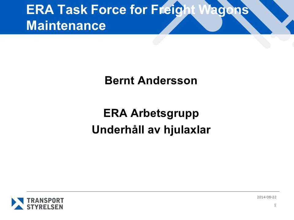 ERA Task Force for Freight Wagons Maintenance Bernt Andersson ERA Arbetsgrupp Underhåll av hjulaxlar 2014-08-22 1