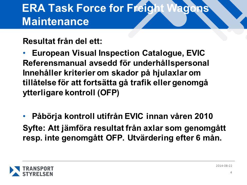 ERA Task Force for Freight Wagons Maintenance 2014-08-22 4 Resultat från del ett: European Visual Inspection Catalogue, EVIC Referensmanual avsedd för underhållspersonal Innehåller kriterier om skador på hjulaxlar om tillåtelse för att fortsätta gå trafik eller genomgå ytterligare kontroll (OFP) Påbörja kontroll utifrån EVIC innan våren 2010 Syfte: Att jämföra resultat från axlar som genomgått resp.