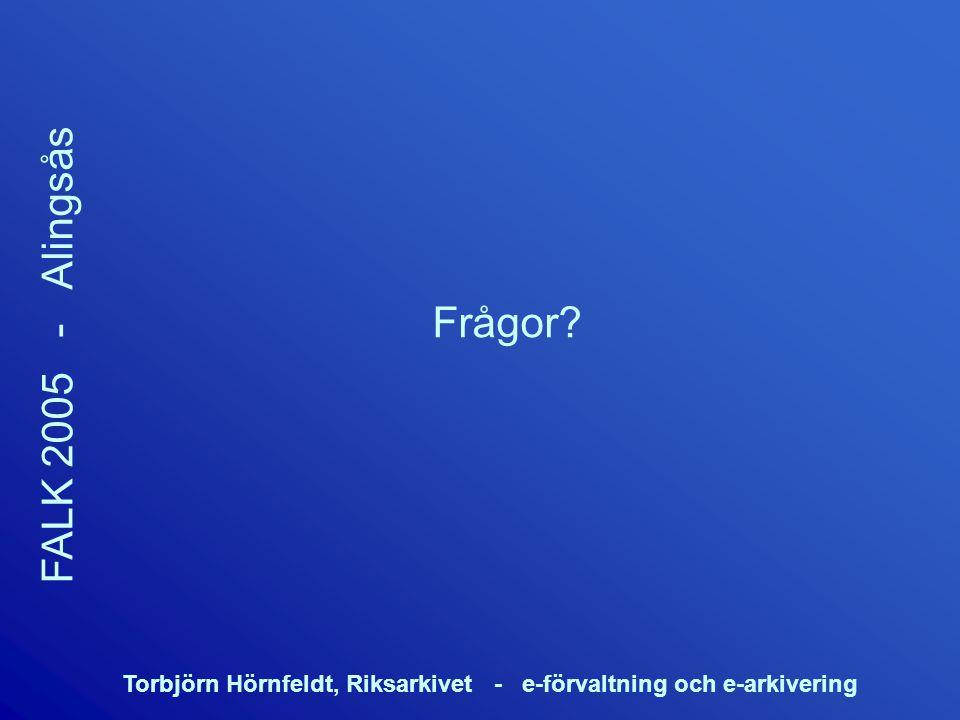 Torbjörn Hörnfeldt, Riksarkivet - e-förvaltning och e-arkivering FALK 2005 - Alingsås Frågor?