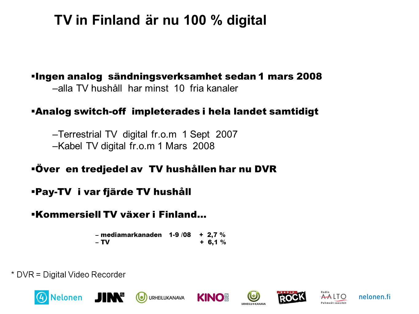 TV in Finland är nu 100 % digital  Ingen analog sändningsverksamhet sedan 1 mars 2008 –alla TV hushåll har minst 10 fria kanaler  Analog switch-off impleterades i hela landet samtidigt –Terrestrial TV digital fr.o.m 1 Sept 2007 –Kabel TV digital fr.o.m 1 Mars 2008  Över en tredjedel av TV hushållen har nu DVR  Pay-TV i var fjärde TV hushåll  Kommersiell TV växer i Finland… – mediamarkanaden 1-9 /08 + 2,7 % – TV + 6,1 % * DVR = Digital Video Recorder