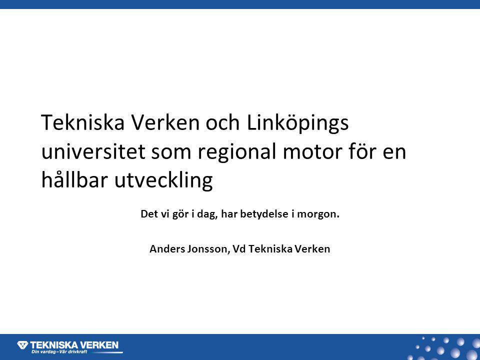 Tekniska Verken och Linköpings universitet som regional motor för en hållbar utveckling Det vi gör i dag, har betydelse i morgon. Anders Jonsson, Vd T
