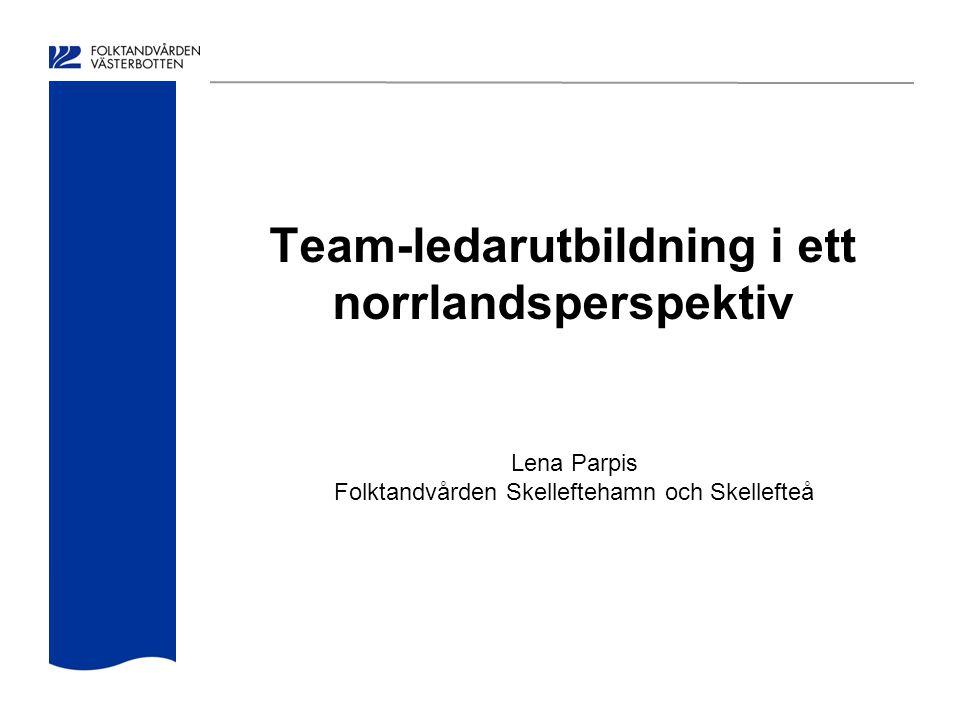 Team-ledarutbildning i ett norrlandsperspektiv Lena Parpis Folktandvården Skelleftehamn och Skellefteå