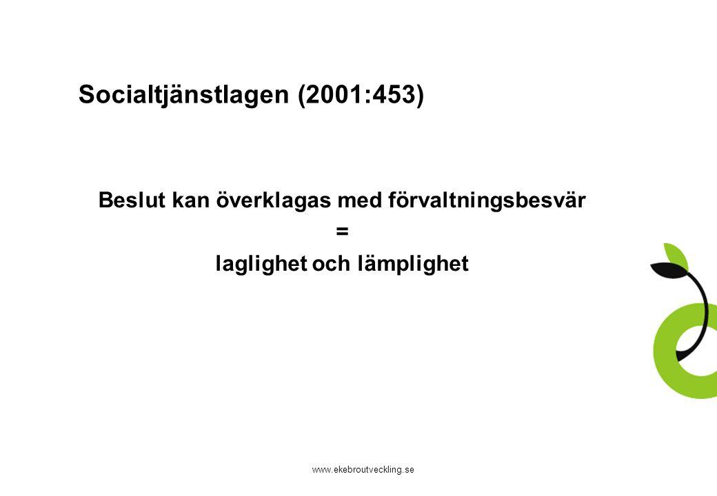 www.ekebroutveckling.se Socialtjänstlagen (2001:453) Beslut kan överklagas med förvaltningsbesvär = laglighet och lämplighet