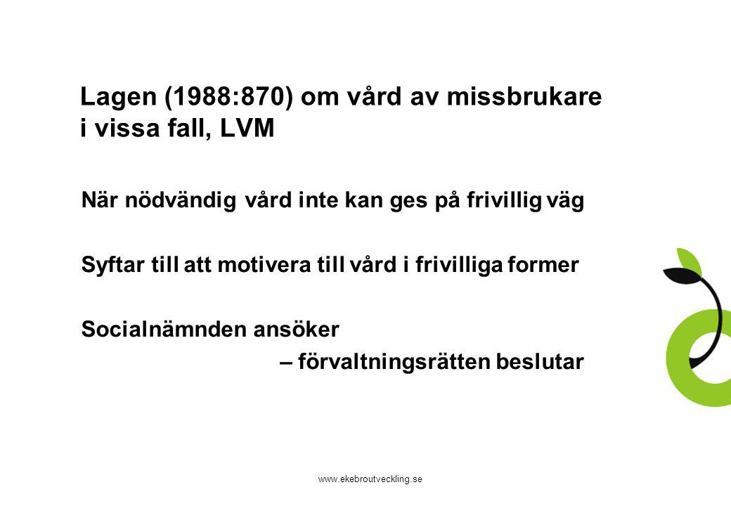 www.ekebroutveckling.se Lagen (1988:870) om vård av missbrukare i vissa fall, LVM När nödvändig vård inte kan ges på frivillig väg Syftar till att mot