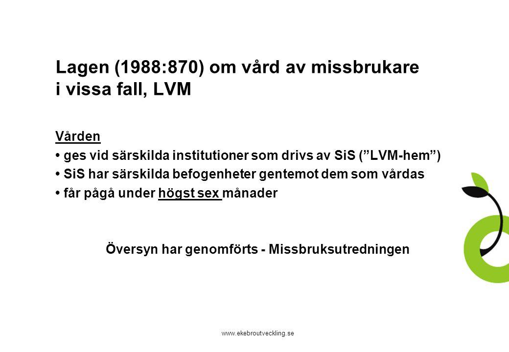www.ekebroutveckling.se Lagen (1988:870) om vård av missbrukare i vissa fall, LVM Vården ges vid särskilda institutioner som drivs av SiS ( LVM-hem ) SiS har särskilda befogenheter gentemot dem som vårdas får pågå under högst sex månader Översyn har genomförts - Missbruksutredningen