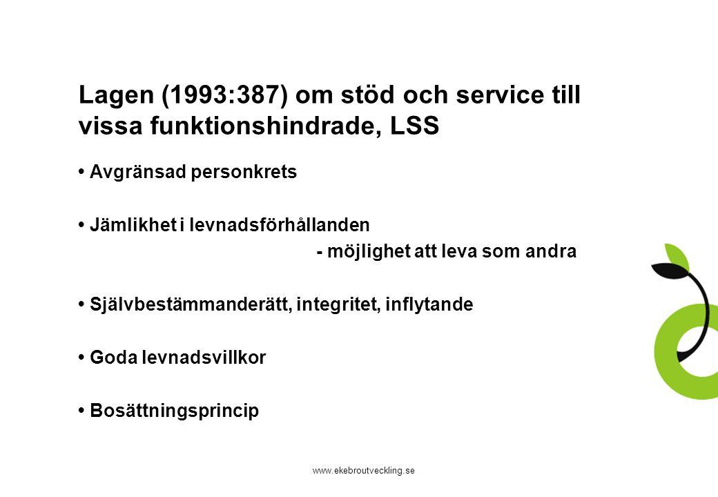www.ekebroutveckling.se Lagen (1993:387) om stöd och service till vissa funktionshindrade, LSS Avgränsad personkrets Jämlikhet i levnadsförhållanden - möjlighet att leva som andra Självbestämmanderätt, integritet, inflytande Goda levnadsvillkor Bosättningsprincip