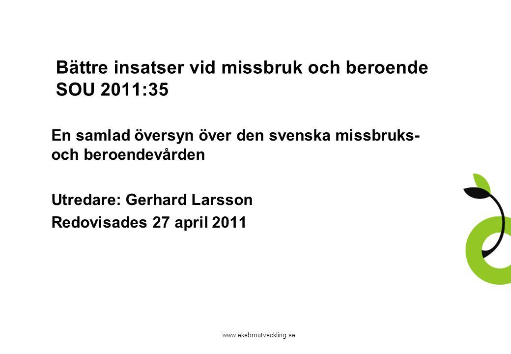 www.ekebroutveckling.se Bättre insatser vid missbruk och beroende SOU 2011:35 En samlad översyn över den svenska missbruks- och beroendevården Utredare: Gerhard Larsson Redovisades 27 april 2011