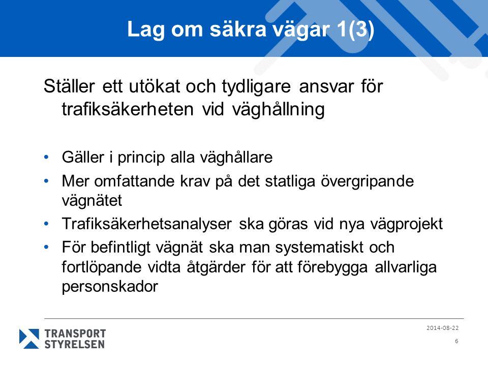 Lag om säkra vägar 1(3) Ställer ett utökat och tydligare ansvar för trafiksäkerheten vid väghållning Gäller i princip alla väghållare Mer omfattande krav på det statliga övergripande vägnätet Trafiksäkerhetsanalyser ska göras vid nya vägprojekt För befintligt vägnät ska man systematiskt och fortlöpande vidta åtgärder för att förebygga allvarliga personskador 2014-08-22 6