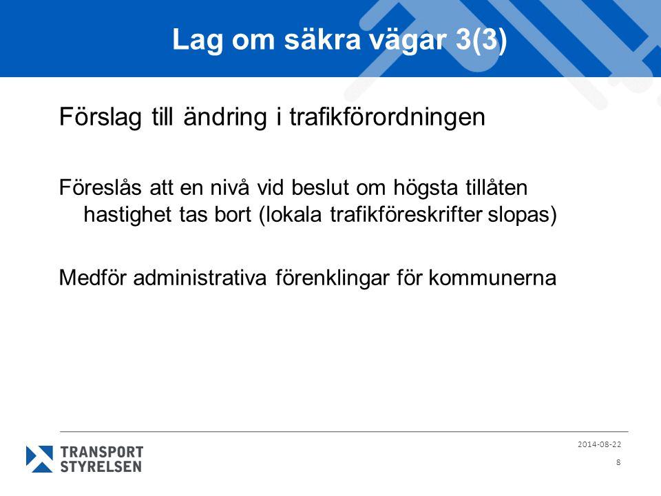 Lag om säkra vägar 3(3) Förslag till ändring i trafikförordningen Föreslås att en nivå vid beslut om högsta tillåten hastighet tas bort (lokala trafikföreskrifter slopas) Medför administrativa förenklingar för kommunerna 2014-08-22 8