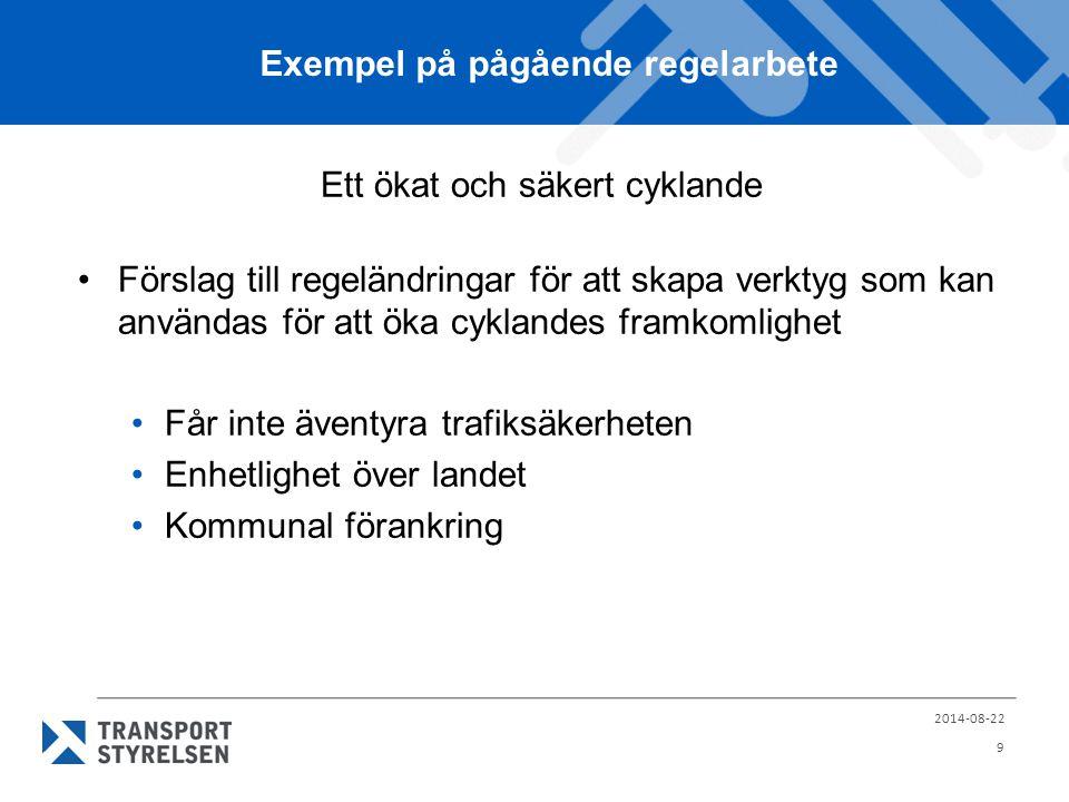 Exempel på pågående regelarbete Ett ökat och säkert cyklande Förslag till regeländringar för att skapa verktyg som kan användas för att öka cyklandes framkomlighet Får inte äventyra trafiksäkerheten Enhetlighet över landet Kommunal förankring 2014-08-22 9