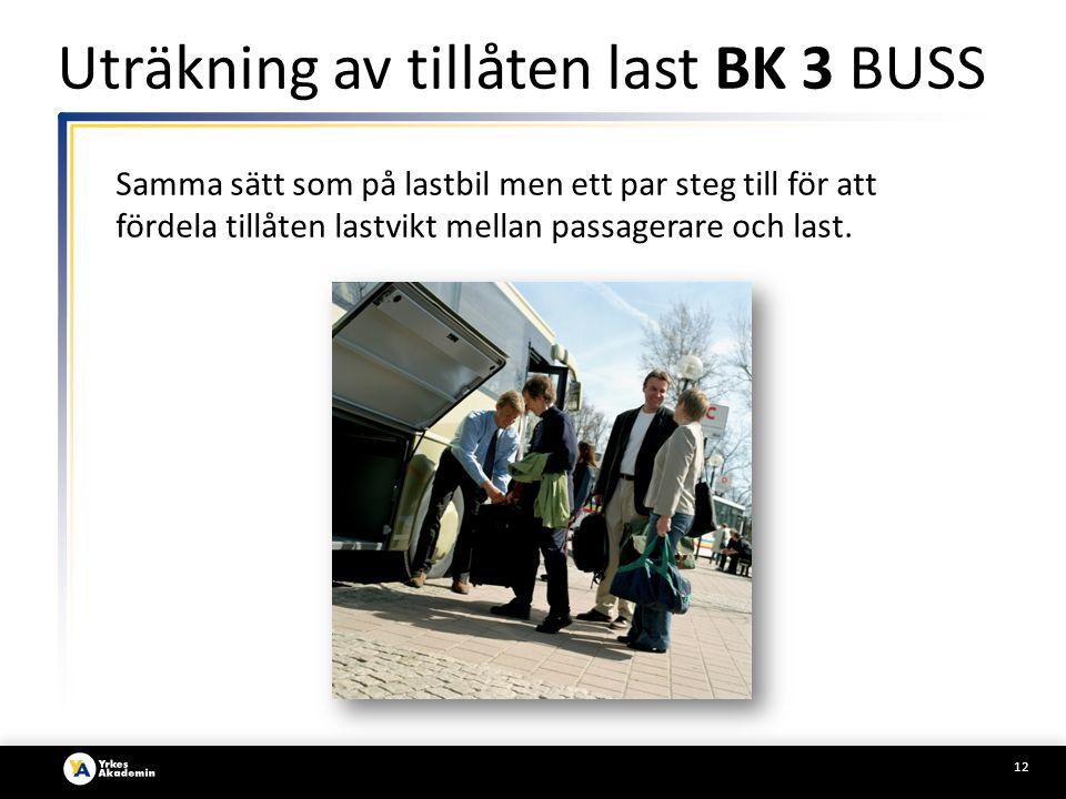 12 Uträkning av tillåten last BK 3 BUSS Samma sätt som på lastbil men ett par steg till för att fördela tillåten lastvikt mellan passagerare och last.