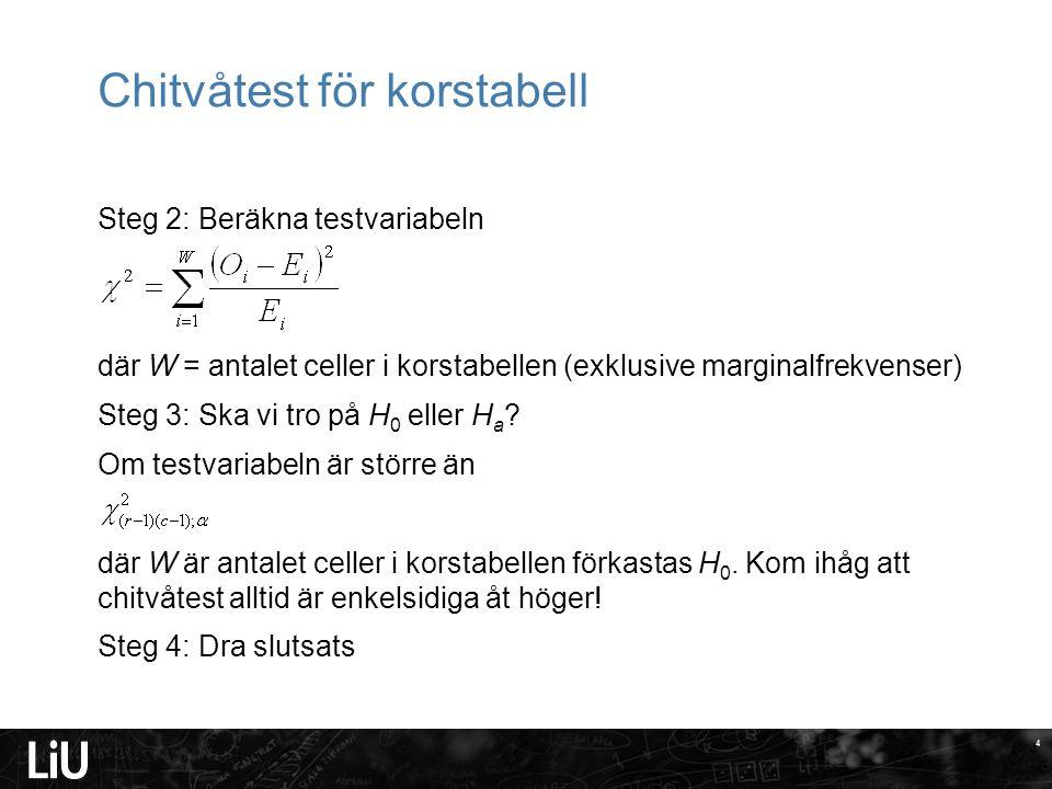 4 Chitvåtest för korstabell Steg 2: Beräkna testvariabeln där W = antalet celler i korstabellen (exklusive marginalfrekvenser) Steg 3: Ska vi tro på H 0 eller H a .