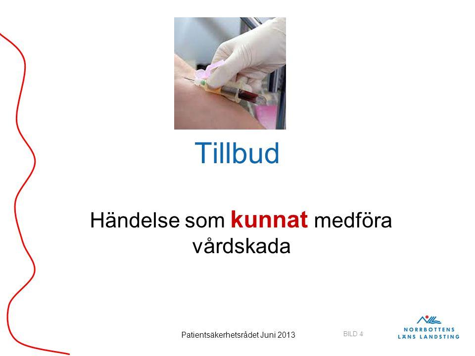 BILD 4 Patientsäkerhetsrådet Juni 2013 Tillbud Händelse som kunnat medföra vårdskada