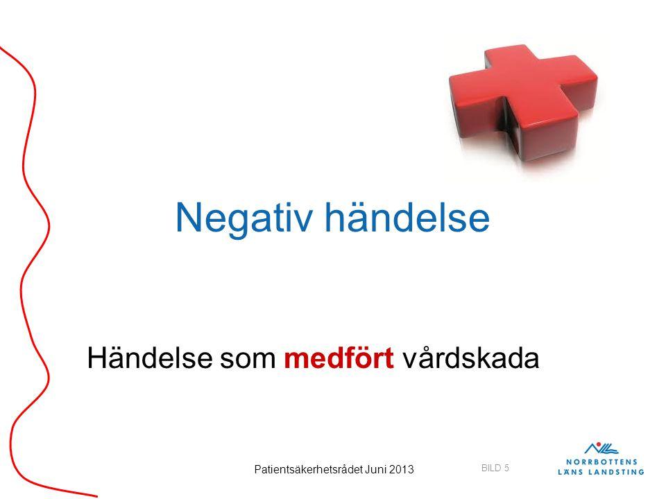 BILD 5 Patientsäkerhetsrådet Juni 2013 Negativ händelse Händelse som medfört vårdskada
