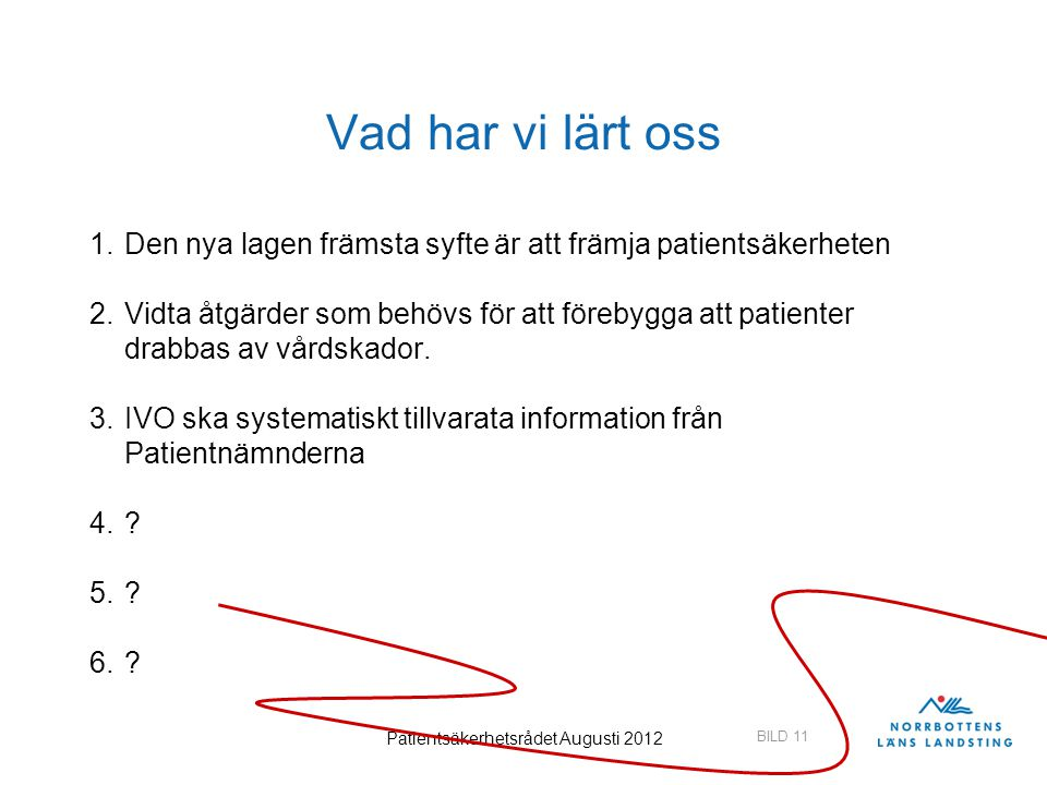 BILD 11 Patientsäkerhetsrådet Augusti 2012 Vad har vi lärt oss 1.Den nya lagen främsta syfte är att främja patientsäkerheten 2.Vidta åtgärder som behö