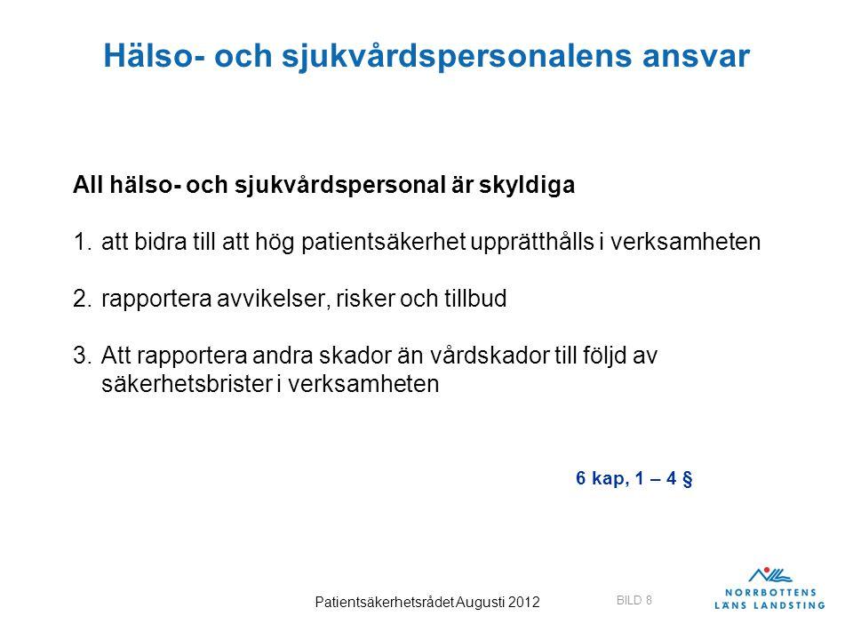 BILD 8 Patientsäkerhetsrådet Augusti 2012 Hälso- och sjukvårdspersonalens ansvar All hälso- och sjukvårdspersonal är skyldiga 1.att bidra till att hög