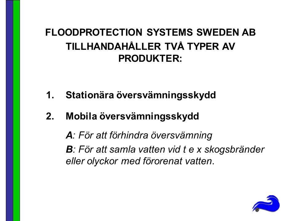 1.Stationära översvämningsskydd 2.Mobila översvämningsskydd A: För att förhindra översvämning B: För att samla vatten vid t e x skogsbränder eller olyckor med förorenat vatten.