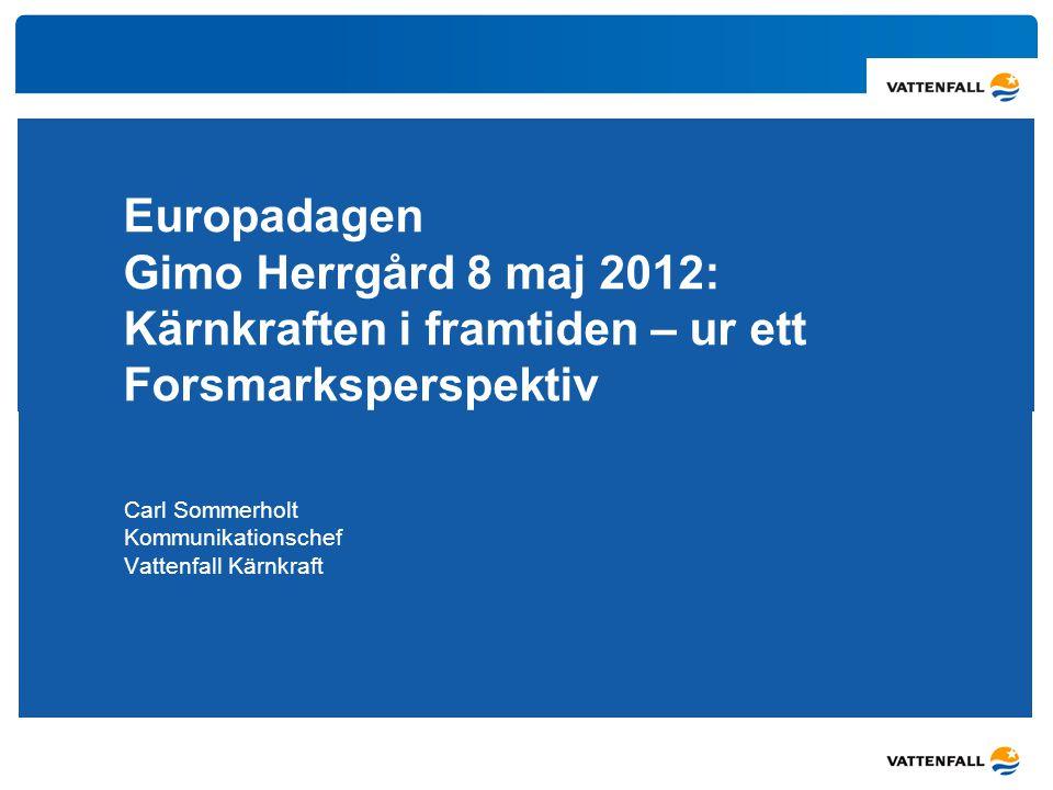 Europadagen Gimo Herrgård 8 maj 2012: Kärnkraften i framtiden – ur ett Forsmarksperspektiv Carl Sommerholt Kommunikationschef Vattenfall Kärnkraft
