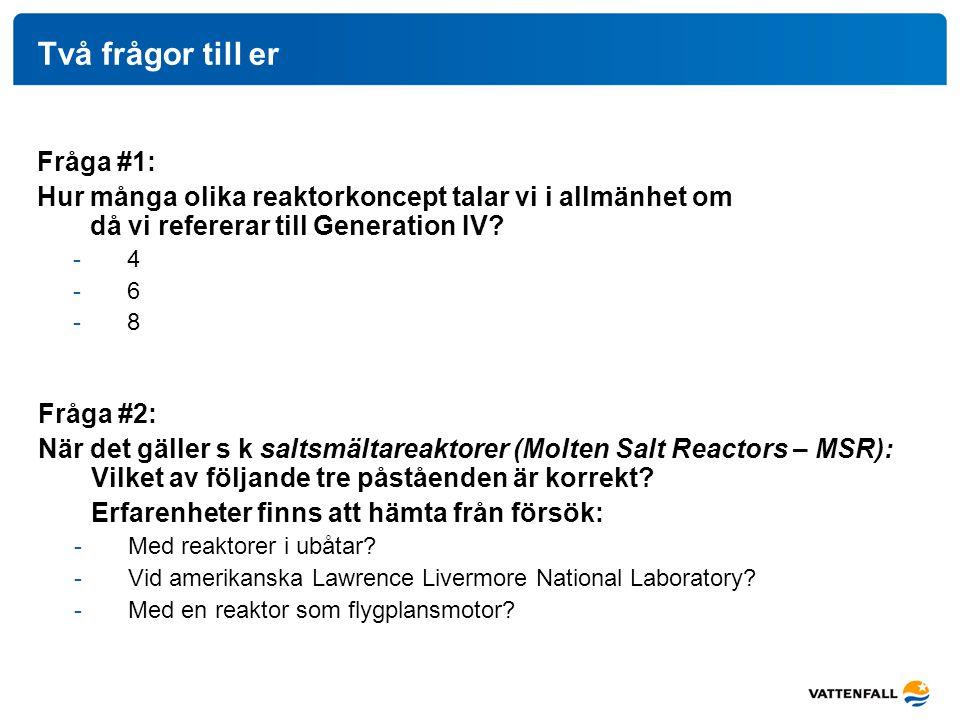 Fråga #1: Hur många olika reaktorkoncept talar vi i allmänhet om då vi refererar till Generation IV? -4 -6 -8 Två frågor till er Fråga #2: När det gäl