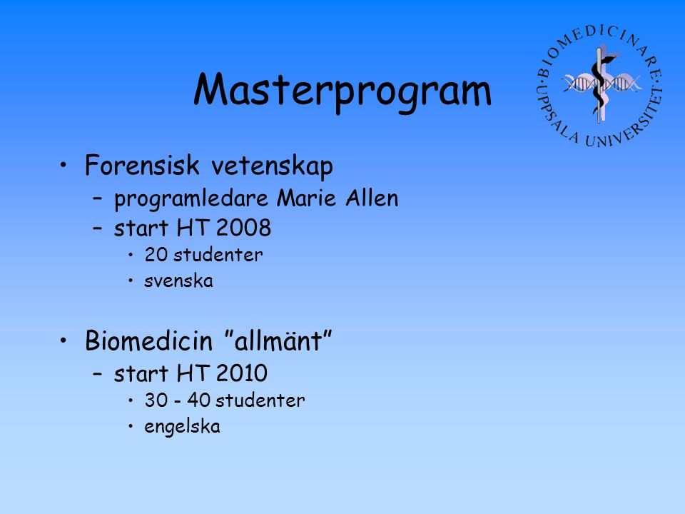 "Masterprogram Forensisk vetenskap –programledare Marie Allen –start HT 2008 20 studenter svenska Biomedicin ""allmänt"" –start HT 2010 30 - 40 studenter"