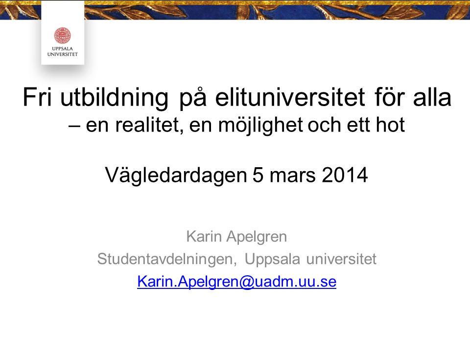 Fri utbildning på elituniversitet för alla – en realitet, en möjlighet och ett hot Vägledardagen 5 mars 2014 Karin Apelgren Studentavdelningen, Uppsala universitet Karin.Apelgren@uadm.uu.se