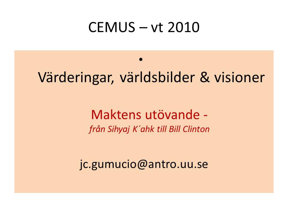 CEMUS – vt 2010 Värderingar, världsbilder & visioner Maktens utövande - från Sihyaj K´ahk till Bill Clinton jc.gumucio@antro.uu.se