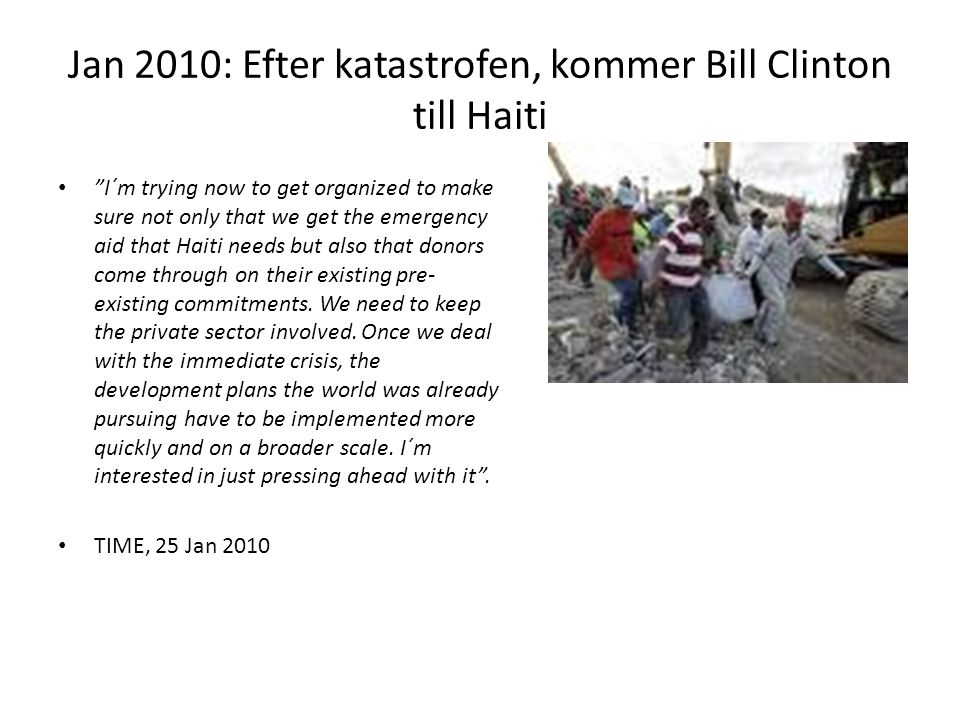 Jan 2010: Efter katastrofen, kommer Bill Clinton till Haiti I´m trying now to get organized to make sure not only that we get the emergency aid that Haiti needs but also that donors come through on their existing pre- existing commitments.