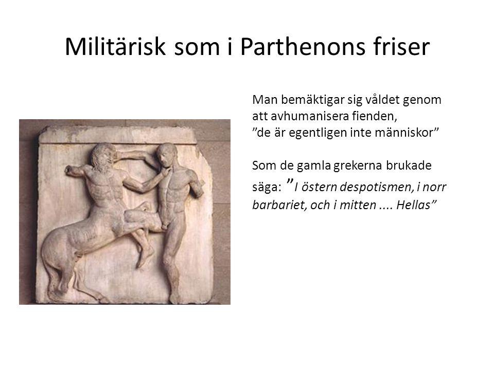 """Militärisk som i Parthenons friser Man bemäktigar sig våldet genom att avhumanisera fienden, """"de är egentligen inte människor"""" Som de gamla grekerna b"""