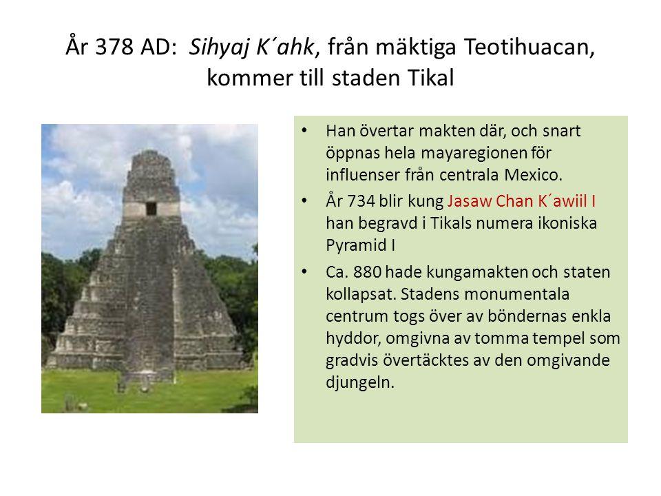 År 378 AD: Sihyaj K´ahk, från mäktiga Teotihuacan, kommer till staden Tikal Han övertar makten där, och snart öppnas hela mayaregionen för influenser