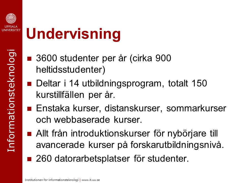 Informationsteknologi Institutionen för informationsteknologi | www.it.uu.se Undervisning 3600 studenter per år (cirka 900 heltidsstudenter) Deltar i
