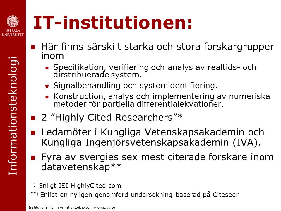 Informationsteknologi Institutionen för informationsteknologi | www.it.uu.se IT-institutionen: Här finns särskilt starka och stora forskargrupper inom  Specifikation, verifiering och analys av realtids- och dirstribuerade system.