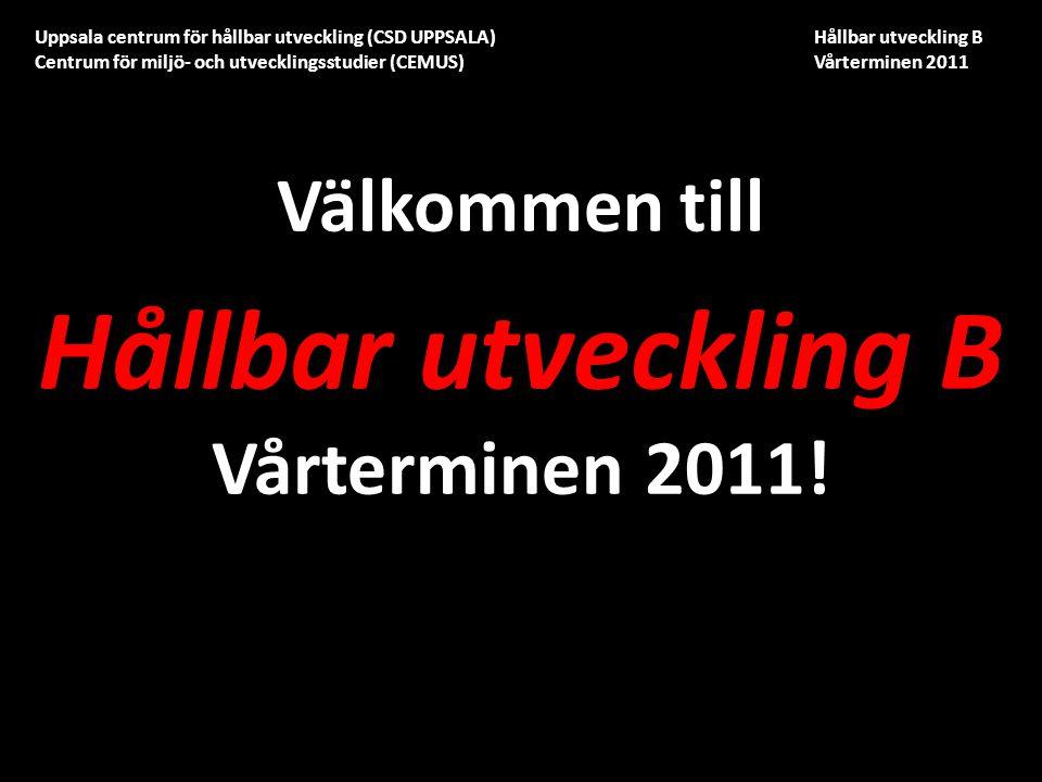 Uppsala centrum för hållbar utveckling (CSD UPPSALA) Hållbar utveckling B Centrum för miljö- och utvecklingsstudier (CEMUS) Vårterminen 2011 Välkommen till Hållbar utveckling B Vårterminen 2011!