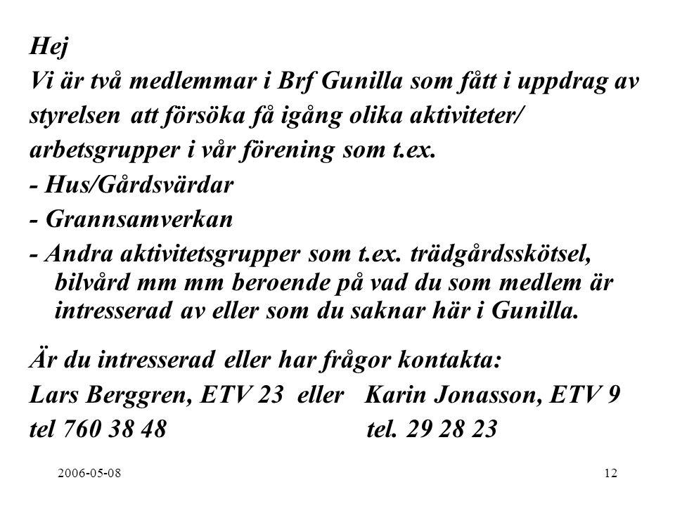 2006-05-0812 Hej Vi är två medlemmar i Brf Gunilla som fått i uppdrag av styrelsen att försöka få igång olika aktiviteter/ arbetsgrupper i vår förening som t.ex.