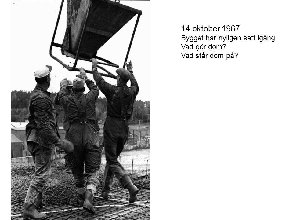14 oktober 1967 Bygget har nyligen satt igång Vad gör dom? Vad står dom på?