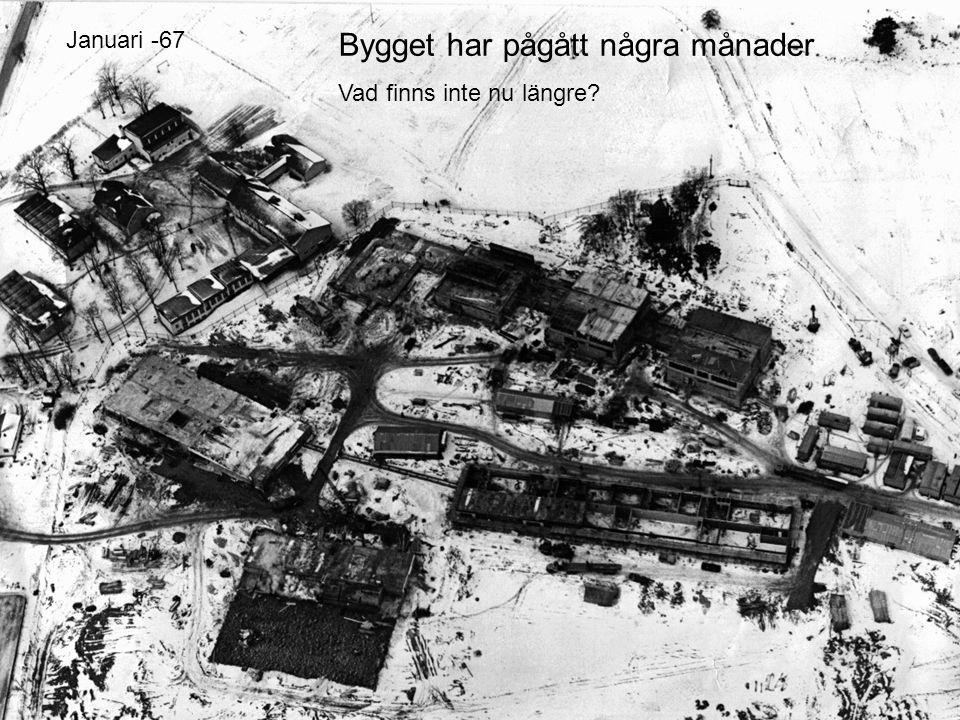 Bygget har pågått några månader Vad finns inte nu längre? Januari -67
