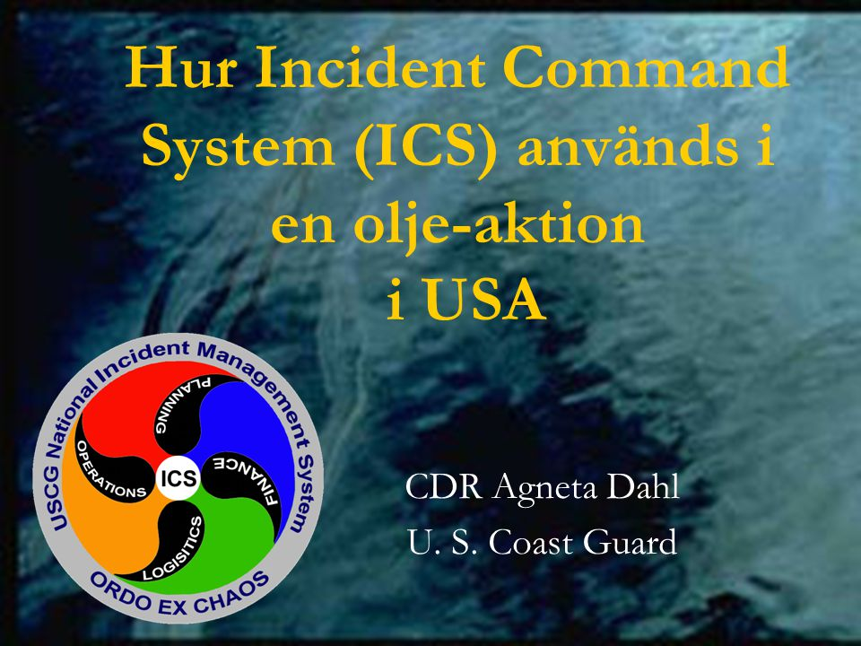 Hur Incident Command System (ICS) används i en olje-aktion i USA CDR Agneta Dahl U. S. Coast Guard