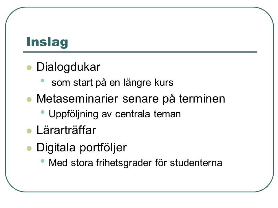 Inslag Dialogdukar som start på en längre kurs Metaseminarier senare på terminen Uppföljning av centrala teman Lärarträffar Digitala portföljer Med stora frihetsgrader för studenterna