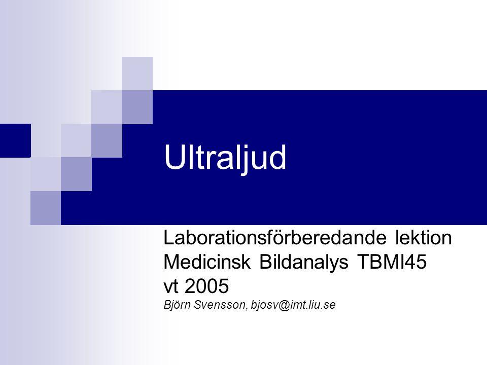 Ultraljud Laborationsförberedande lektion Medicinsk Bildanalys TBMI45 vt 2005 Björn Svensson, bjosv@imt.liu.se