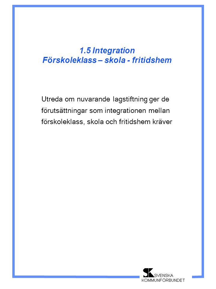 1.5 Integration Förskoleklass – skola - fritidshem Utreda om nuvarande lagstiftning ger de förutsättningar som integrationen mellan förskoleklass, sko