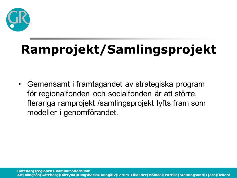 Göteborgsregionens kommunalförbund: Ale|Alingsås|Göteborg|Härryda|Kungsbacka|Kungälv|Lerum|LillaEdet|Mölndal|Partille|Stenungsund|Tjörn|Öckerö Ramprojekt/Samlingsprojekt Gemensamt i framtagandet av strategiska program för regionalfonden och socialfonden är att större, fleråriga ramprojekt /samlingsprojekt lyfts fram som modeller i genomförandet.