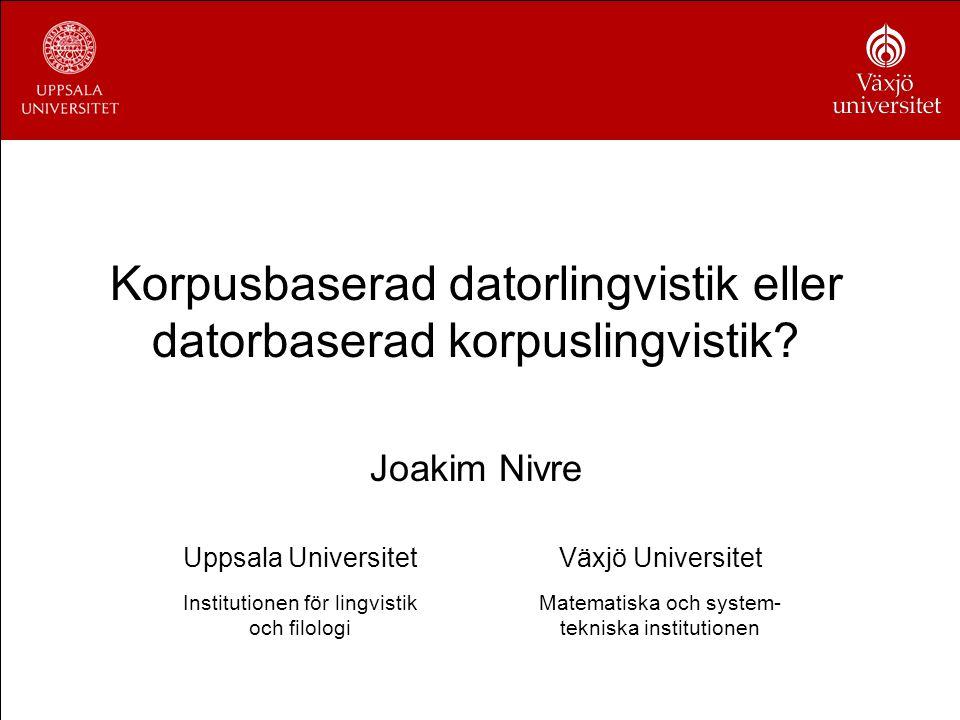 Korpusbaserad datorlingvistik eller datorbaserad korpuslingvistik? Joakim Nivre Uppsala UniversitetVäxjö Universitet Institutionen för lingvistik och