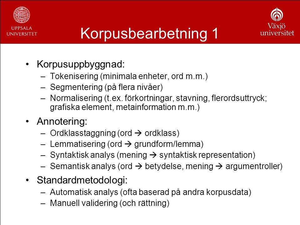 Korpusbearbetning 1 Korpusuppbyggnad: –Tokenisering (minimala enheter, ord m.m.) –Segmentering (på flera nivåer) –Normalisering (t.ex. förkortningar,