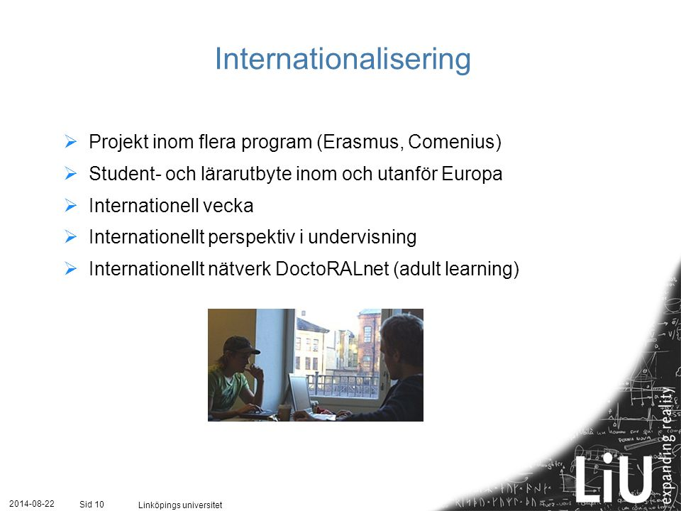 2014-08-22 Linköpings universitet Sid 10 Internationalisering  Projekt inom flera program (Erasmus, Comenius)  Student- och lärarutbyte inom och utanför Europa  Internationell vecka  Internationellt perspektiv i undervisning  Internationellt nätverk DoctoRALnet (adult learning)