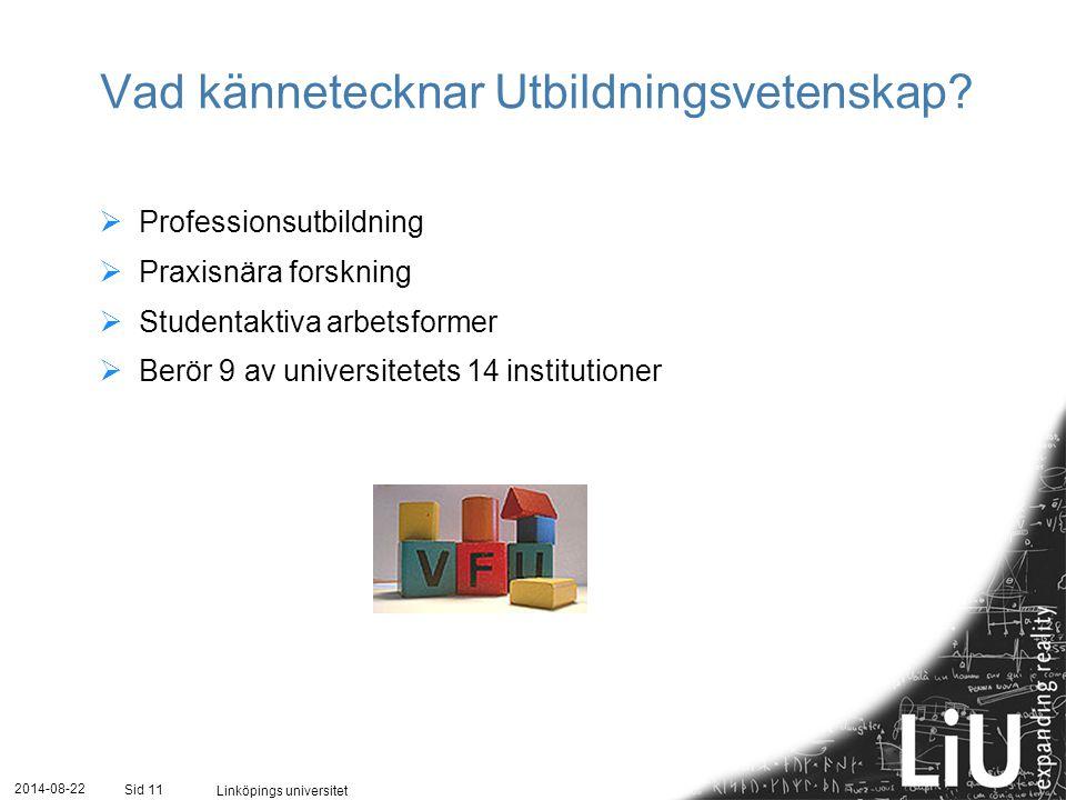 2014-08-22 Linköpings universitet Sid 11 Vad kännetecknar Utbildningsvetenskap?  Professionsutbildning  Praxisnära forskning  Studentaktiva arbetsf
