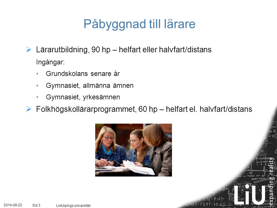 2014-08-22 Linköpings universitet Sid 3 Påbyggnad till lärare  Lärarutbildning, 90 hp – helfart eller halvfart/distans Ingångar: Grundskolans senare